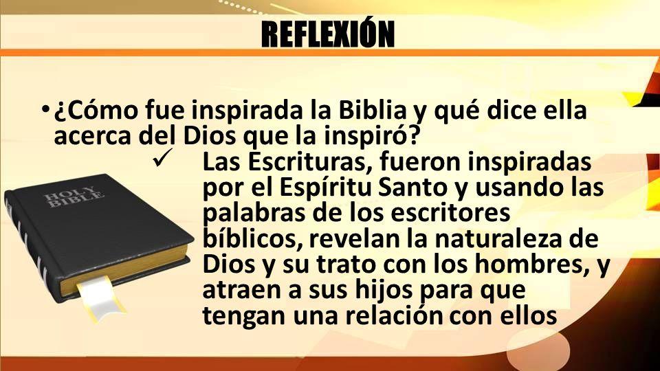REFLEXIÓN ¿Cómo fue inspirada la Biblia y qué dice ella acerca del Dios que la inspiró? Las Escrituras, fueron inspiradas por el Espíritu Santo y usan