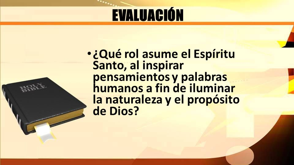 EVALUACIÓN ¿Qué rol asume el Espíritu Santo, al inspirar pensamientos y palabras humanos a fin de iluminar la naturaleza y el propósito de Dios?