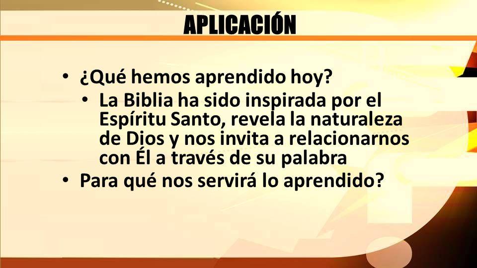 APLICACIÓN ¿Qué hemos aprendido hoy? La Biblia ha sido inspirada por el Espíritu Santo, revela la naturaleza de Dios y nos invita a relacionarnos con