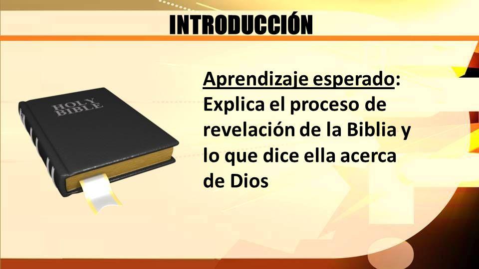 INTRODUCCIÓN Aprendizaje esperado: Explica el proceso de revelación de la Biblia y lo que dice ella acerca de Dios