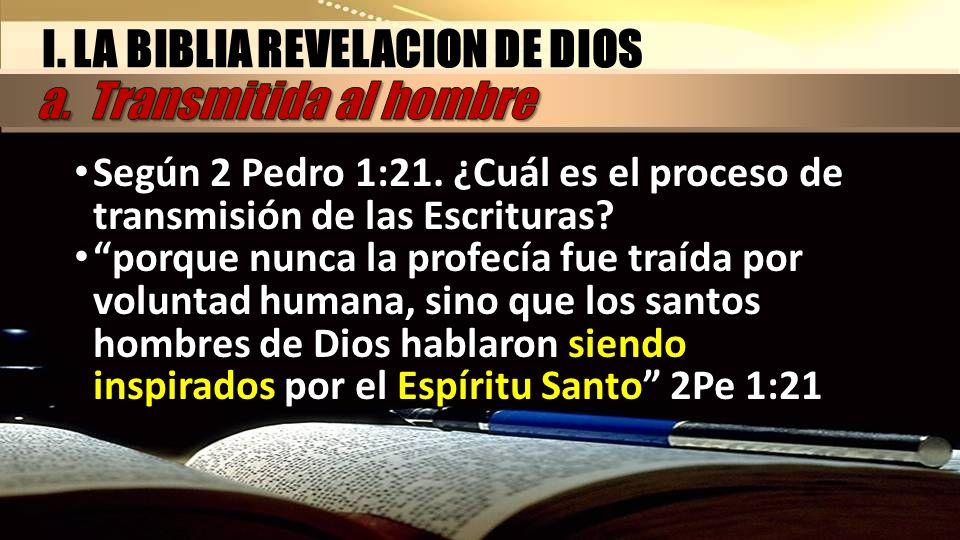 I. LA BIBLIA REVELACION DE DIOS Según 2 Pedro 1:21. ¿Cuál es el proceso de transmisión de las Escrituras? porque nunca la profecía fue traída por volu