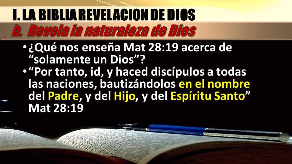 ¿Qué nos enseña Mat 28:19 acerca de solamente un Dios? Por tanto, id, y haced discípulos a todas las naciones, bautizándolos en el nombre del Padre, y