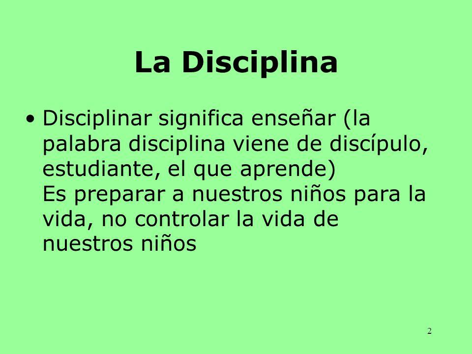 2 La Disciplina Disciplinar significa enseñar (la palabra disciplina viene de discípulo, estudiante, el que aprende) Es preparar a nuestros niños para