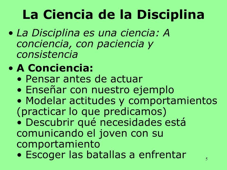 5 La Ciencia de la Disciplina La Disciplina es una ciencia: A conciencia, con paciencia y consistencia A Conciencia: Pensar antes de actuar Enseñar co