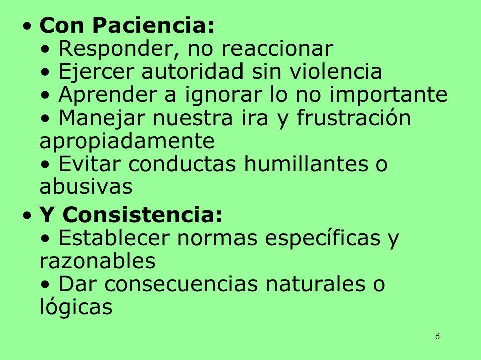 6 Con Paciencia: Responder, no reaccionar Ejercer autoridad sin violencia Aprender a ignorar lo no importante Manejar nuestra ira y frustración apropi