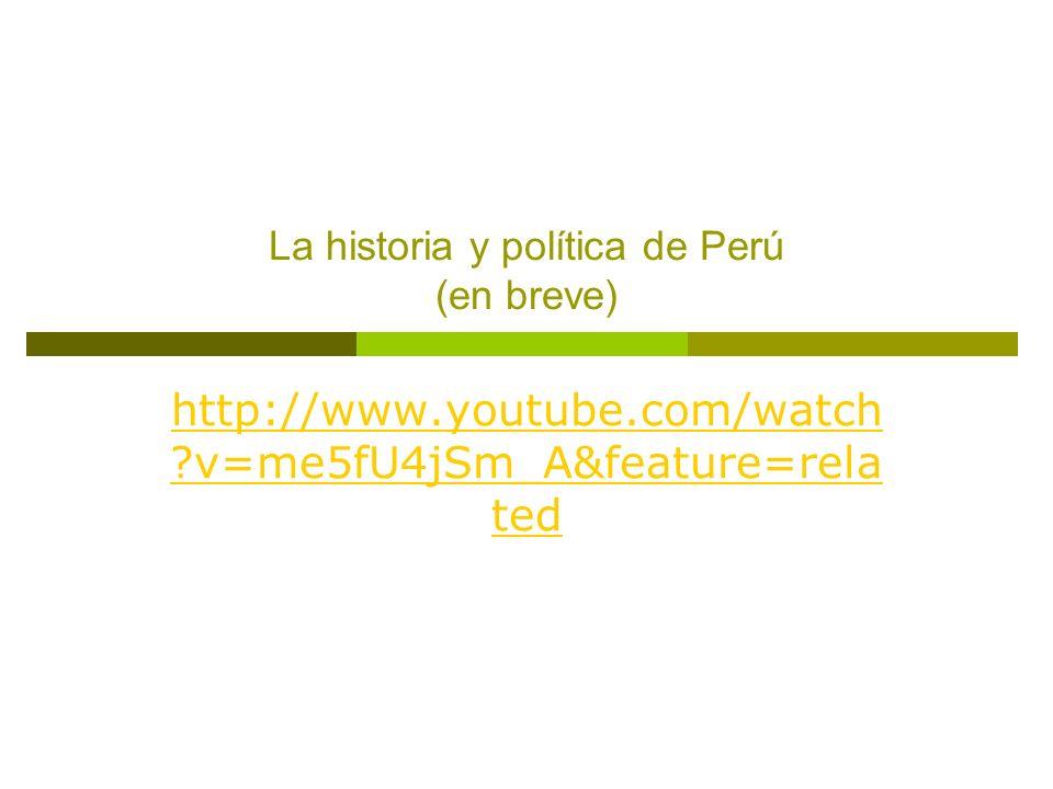 La historia y política de Perú (en breve) http://www.youtube.com/watch ?v=me5fU4jSm_A&feature=rela ted