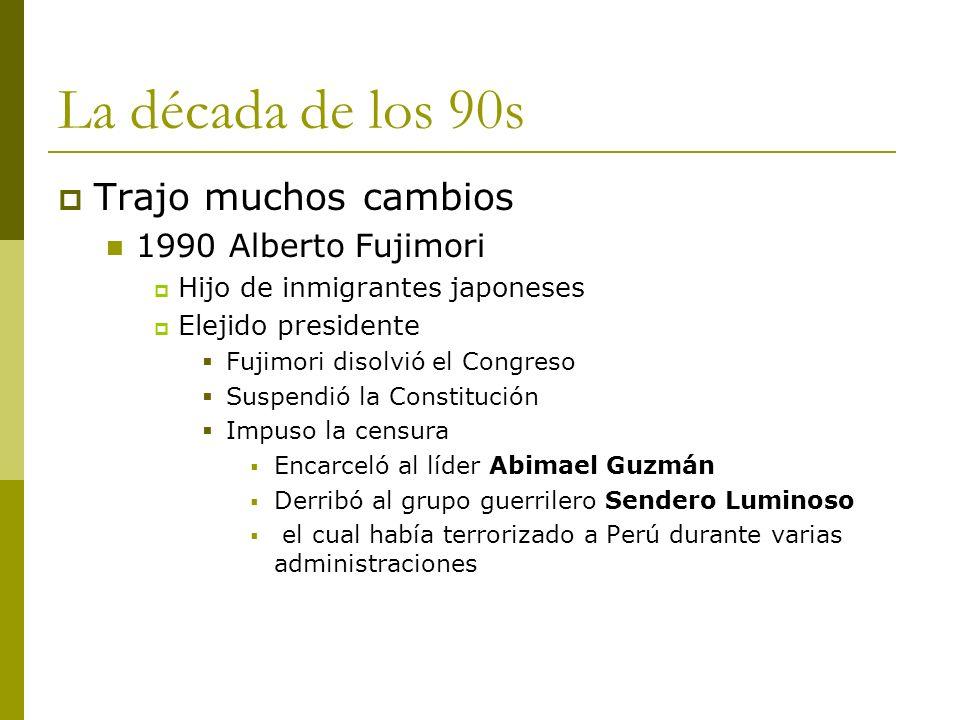 La década de los 90s Trajo muchos cambios 1990 Alberto Fujimori Hijo de inmigrantes japoneses Elejido presidente Fujimori disolvió el Congreso Suspend