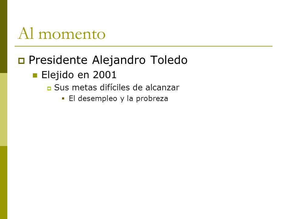 Al momento Presidente Alejandro Toledo Elejido en 2001 Sus metas difíciles de alcanzar El desempleo y la probreza