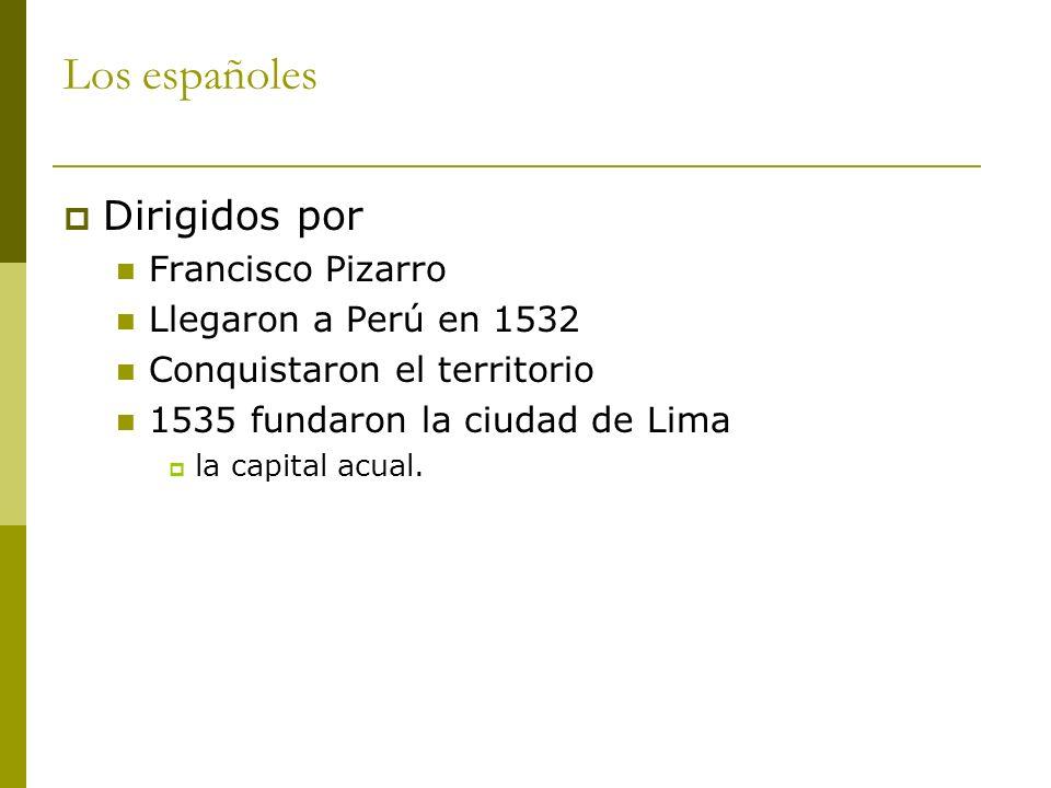 Los españoles Dirigidos por Francisco Pizarro Llegaron a Perú en 1532 Conquistaron el territorio 1535 fundaron la ciudad de Lima la capital acual.