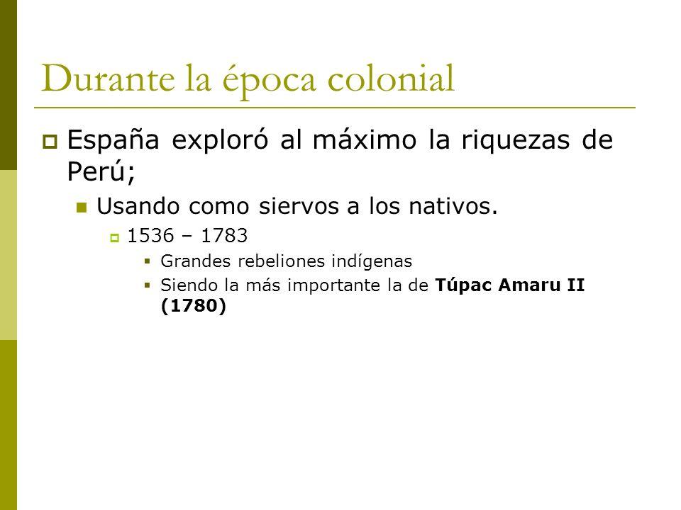 Durante la época colonial España exploró al máximo la riquezas de Perú; Usando como siervos a los nativos. 1536 – 1783 Grandes rebeliones indígenas Si