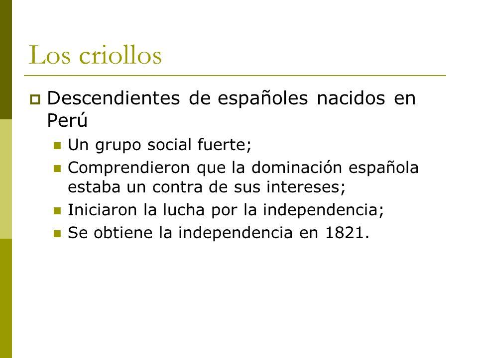 Los criollos Descendientes de españoles nacidos en Perú Un grupo social fuerte; Comprendieron que la dominación española estaba un contra de sus inter