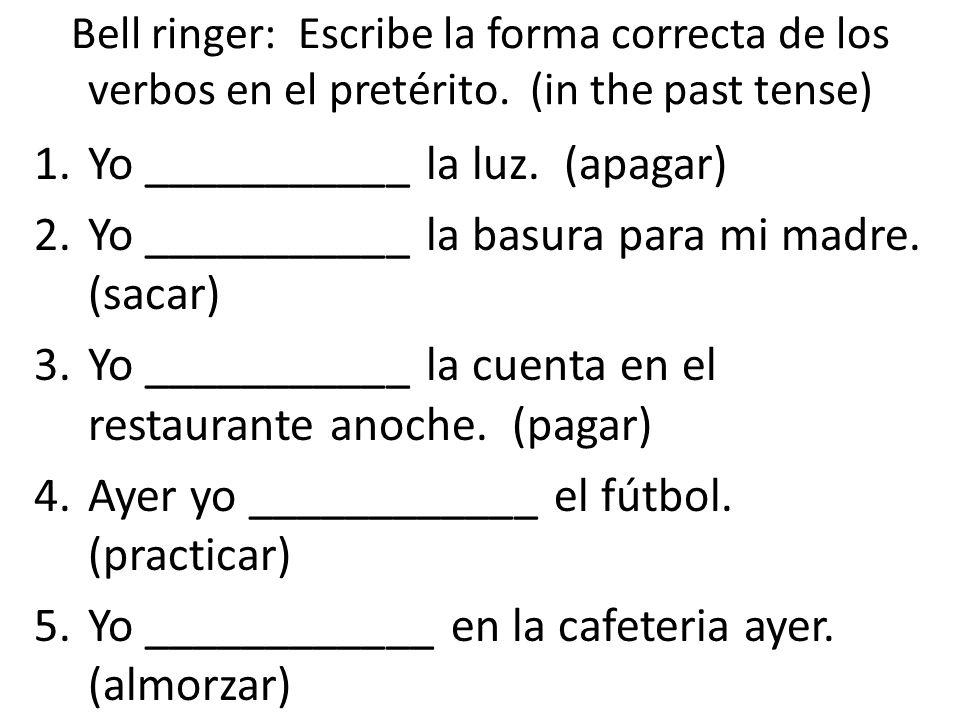 Bell ringer: Escribe la forma correcta de los verbos en el pretérito. (in the past tense) 1.Yo ___________ la luz. (apagar) 2.Yo ___________ la basura