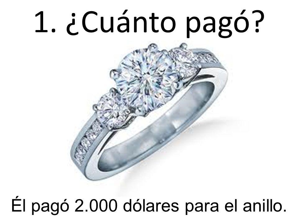 1. ¿Cuánto pagó? Él pagó 2.000 dólares para el anillo.