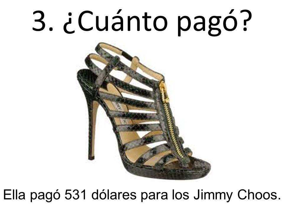 3. ¿Cuánto pagó? Ella pagó 531 dólares para los Jimmy Choos.
