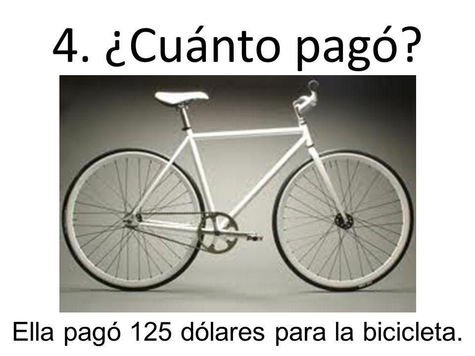 4. ¿Cuánto pagó? Ella pagó 125 dólares para la bicicleta.
