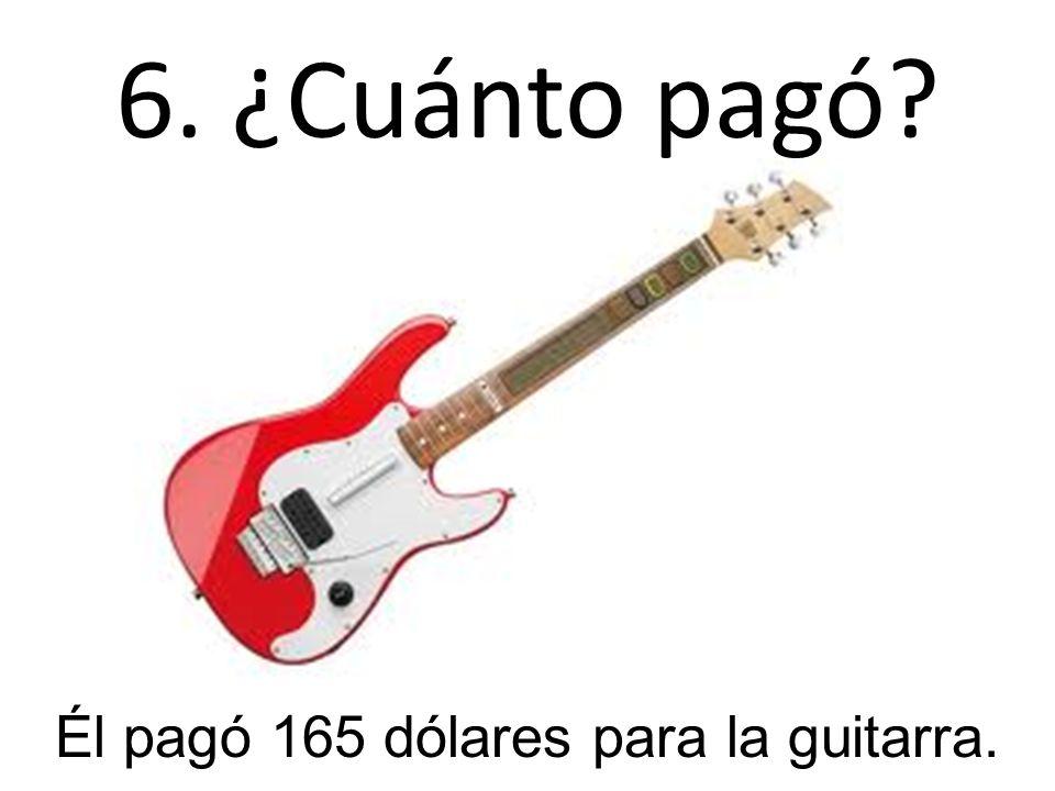 6. ¿Cuánto pagó? Él pagó 165 dólares para la guitarra.