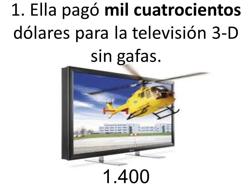 1. Ella pagó mil cuatrocientos dólares para la televisión 3-D sin gafas. 1.400
