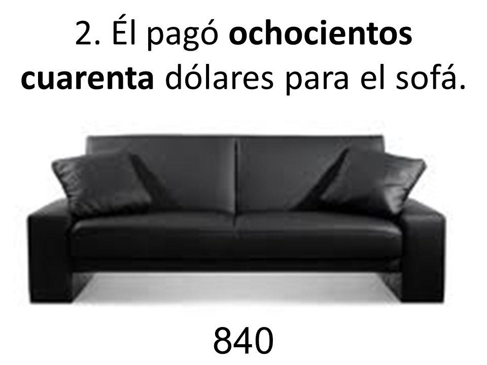 2. Él pagó ochocientos cuarenta dólares para el sofá. 840
