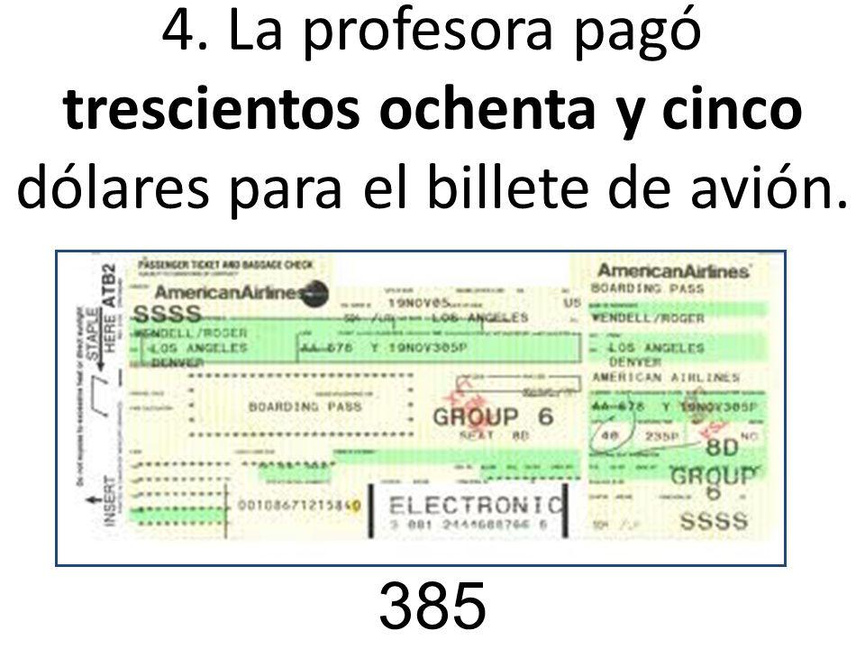 4. La profesora pagó trescientos ochenta y cinco dólares para el billete de avión. 385