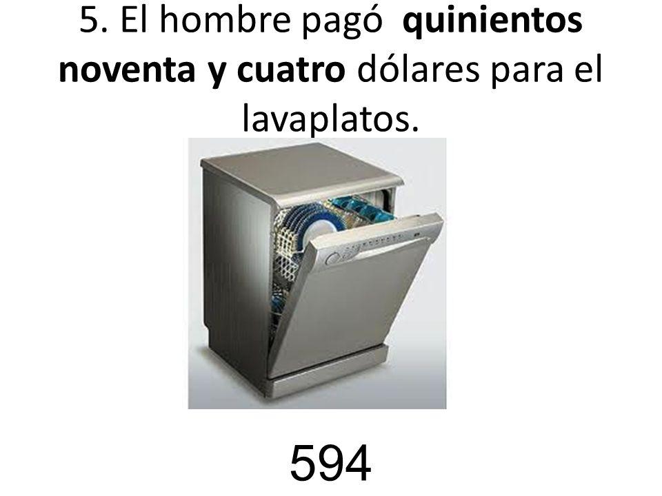 5. El hombre pagó quinientos noventa y cuatro dólares para el lavaplatos. 594
