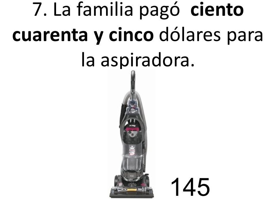 7. La familia pagó ciento cuarenta y cinco dólares para la aspiradora. 145