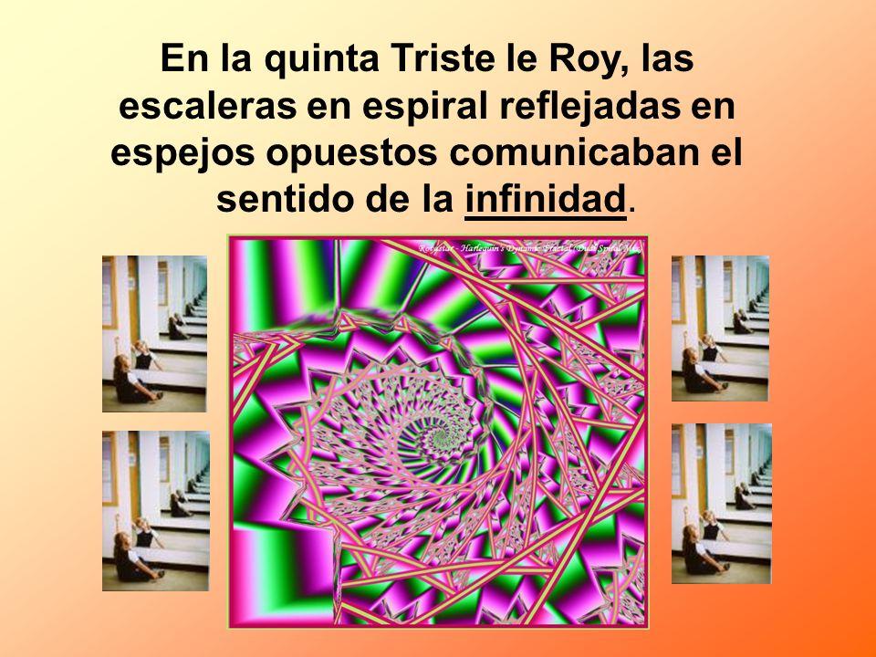 En la quinta Triste le Roy, las escaleras en espiral reflejadas en espejos opuestos comunicaban el sentido de la infinidad.