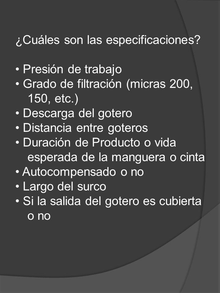 ¿Cuáles son las especificaciones? Presión de trabajo Grado de filtración (micras 200, 150, etc.) Descarga del gotero Distancia entre goteros Duración