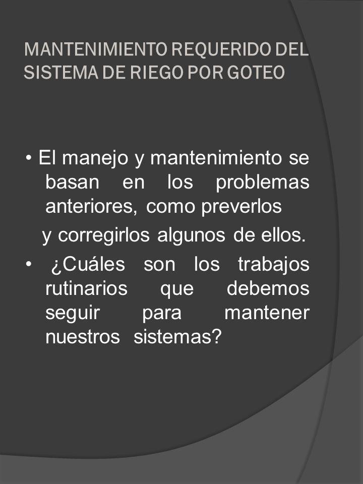 MANTENIMIENTO REQUERIDO DEL SISTEMA DE RIEGO POR GOTEO El manejo y mantenimiento se basan en los problemas anteriores, como preverlos y corregirlos al