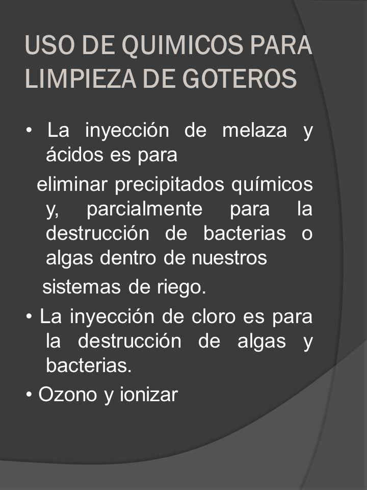 USO DE QUIMICOS PARA LIMPIEZA DE GOTEROS La inyección de melaza y ácidos es para eliminar precipitados químicos y, parcialmente para la destrucción de
