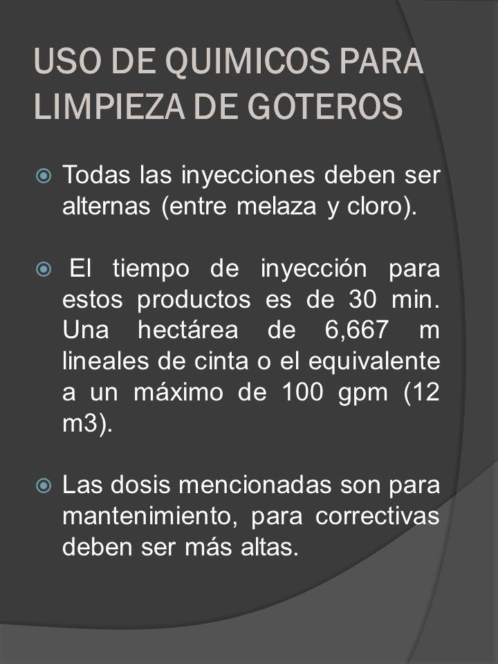 USO DE QUIMICOS PARA LIMPIEZA DE GOTEROS Todas las inyecciones deben ser alternas (entre melaza y cloro). El tiempo de inyección para estos productos