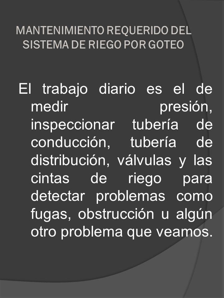 MANTENIMIENTO REQUERIDO DEL SISTEMA DE RIEGO POR GOTEO El trabajo diario es el de medir presión, inspeccionar tubería de conducción, tubería de distri