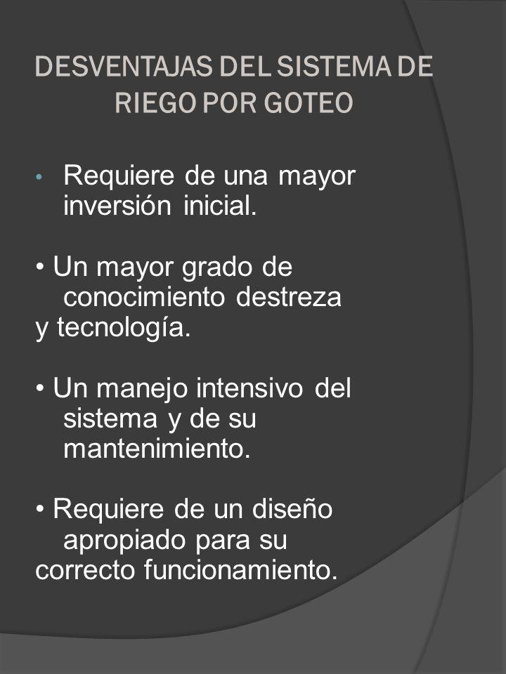 DESVENTAJAS DEL SISTEMA DE RIEGO POR GOTEO Requiere de una mayor inversión inicial. Un mayor grado de conocimiento destreza y tecnología. Un manejo in