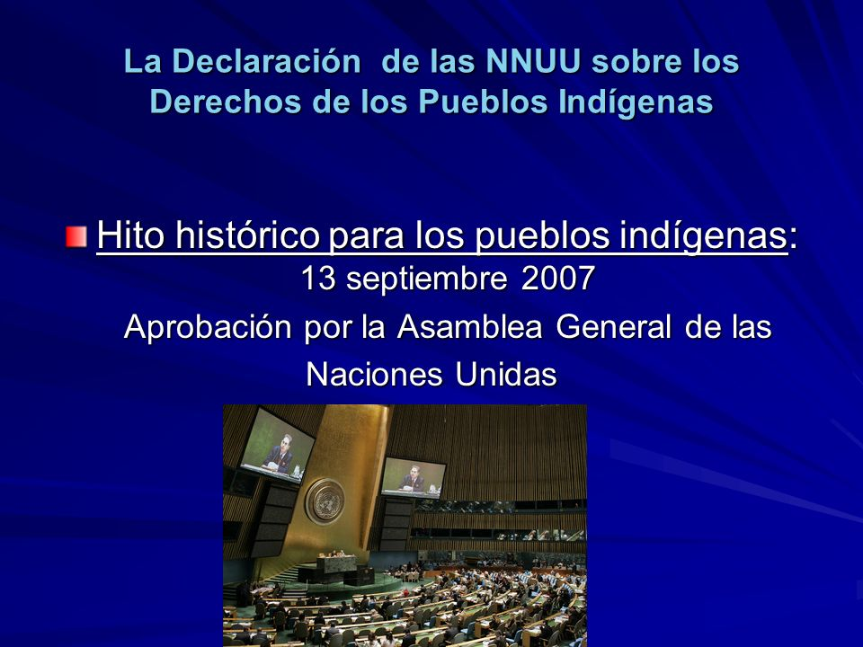 La Declaración de las NNUU sobre los Derechos de los Pueblos Indígenas Hito histórico para los pueblos indígenas: 13 septiembre 2007 Aprobación por la