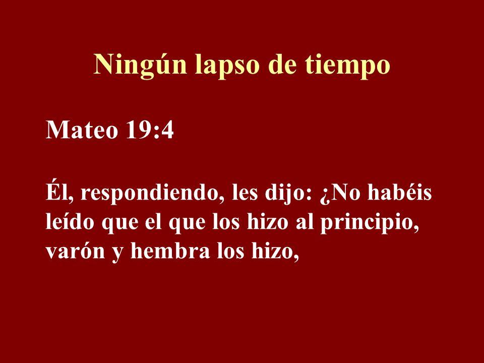 Ningún lapso de tiempo Mateo 19:4 Él, respondiendo, les dijo: ¿No habéis leído que el que los hizo al principio, varón y hembra los hizo,