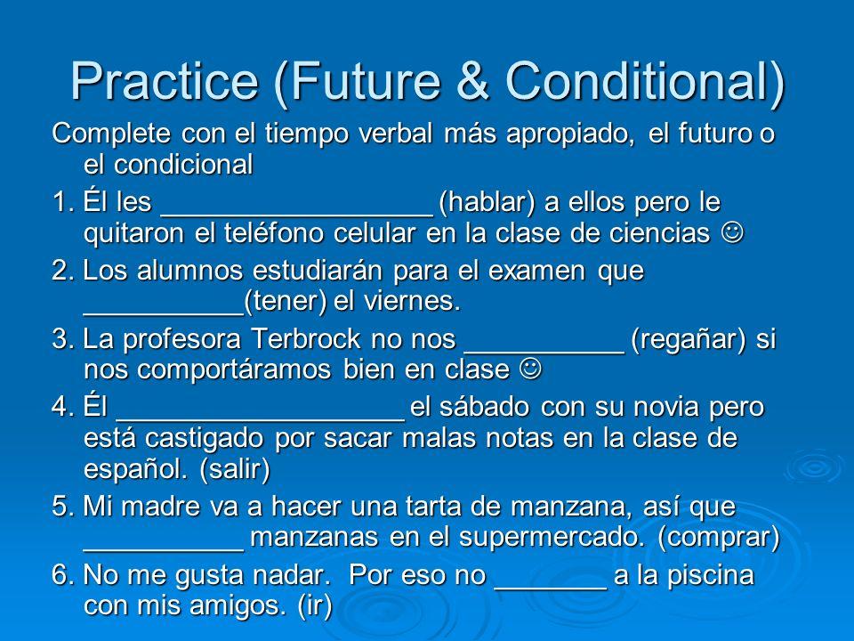 Practice (Future & Conditional) Complete con el tiempo verbal más apropiado, el futuro o el condicional 1.