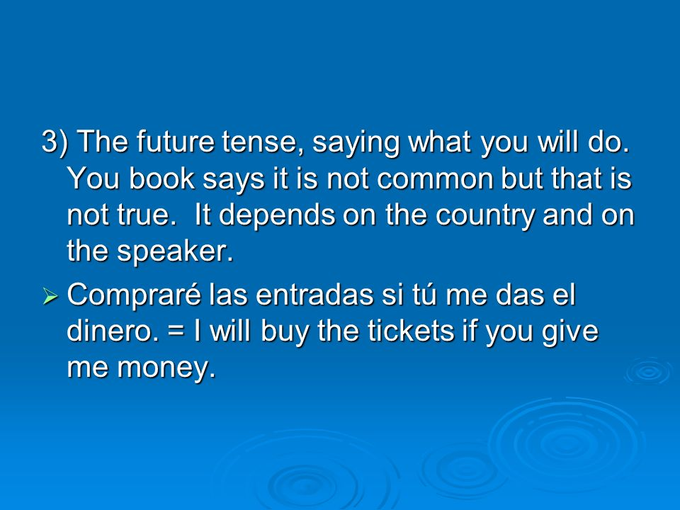 3) The future tense, saying what you will do. You book says it is not common but that is not true.