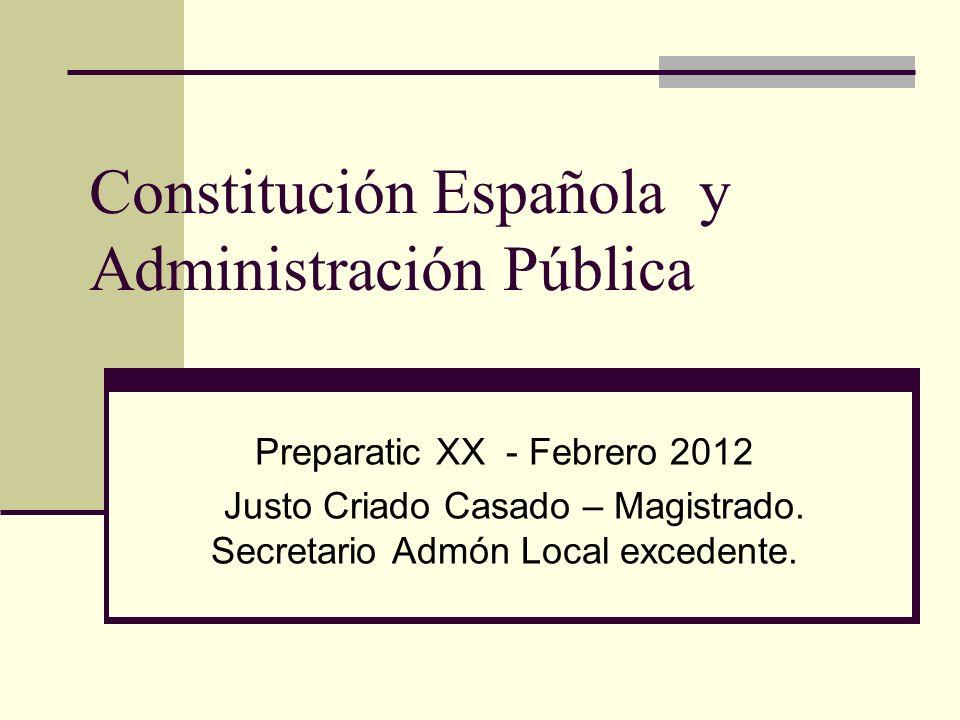 Constitución Española y Administración Pública Preparatic XX - Febrero 2012 Justo Criado Casado – Magistrado.