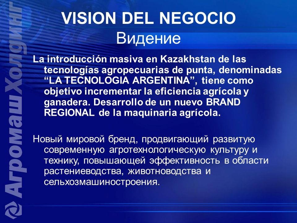 VISION DEL NEGOCIO Видение La introducción masiva en Kazakhstan de las tecnologías agropecuarias de punta, denominadas LA TECNOLOGIA ARGENTINA, tiene como objetivo incrementar la eficiencia agrícola y ganadera.