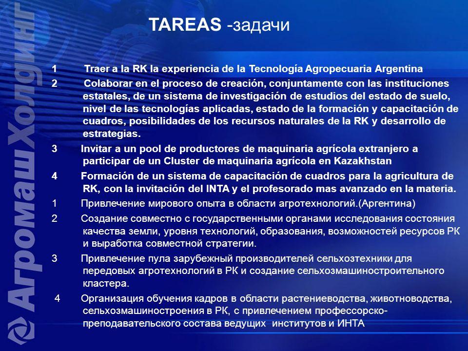 TAREAS -задачи 1 Traer a la RK la experiencia de la Tecnología Agropecuaria Argentina 2 Colaborar en el proceso de creación, conjuntamente con las instituciones estatales, de un sistema de investigación de estudios del estado de suelo, nivel de las tecnologías aplicadas, estado de la formación y capacitación de cuadros, posibilidades de los recursos naturales de la RK y desarrollo de estrategias.