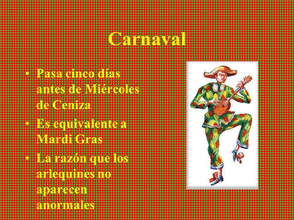 Carnaval Pasa cinco días antes de Miércoles de Ceniza Es equivalente a Mardi Gras La razón que los arlequines no aparecen anormales