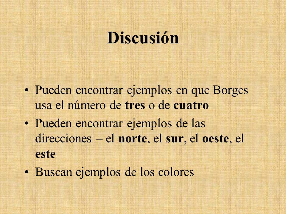 Discusión Pueden encontrar ejemplos en que Borges usa el número de tres o de cuatro Pueden encontrar ejemplos de las direcciones – el norte, el sur, e