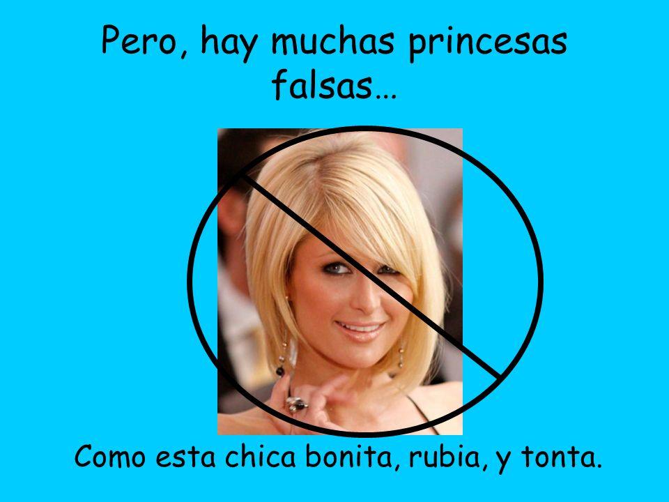 Pero, hay muchas princesas falsas… Como esta chica bonita, rubia, y tonta.