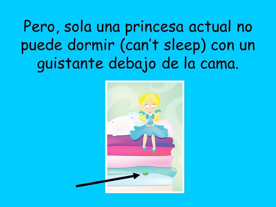 Pero, sola una princesa actual no puede dormir (cant sleep) con un guistante debajo de la cama.