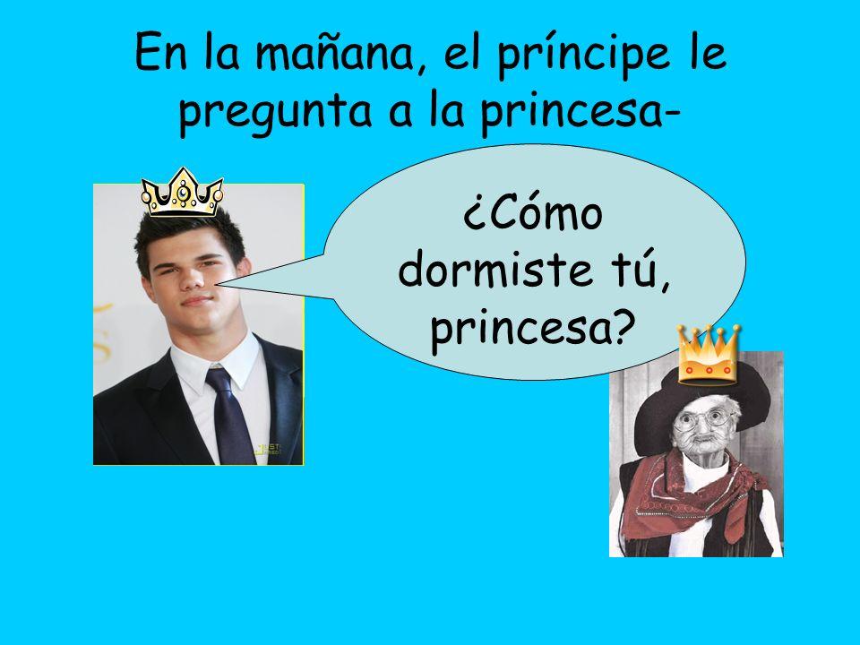 En la mañana, el príncipe le pregunta a la princesa- ¿Cómo dormiste tú, princesa?