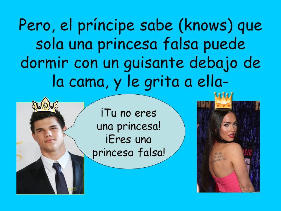 Pero, el príncipe sabe (knows) que sola una princesa falsa puede dormir con un guisante debajo de la cama, y le grita a ella- ¡Tu no eres una princesa
