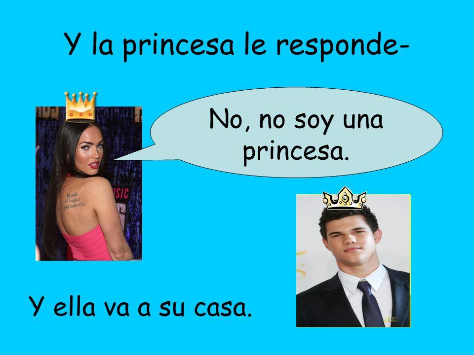 Y la princesa le responde- No, no soy una princesa. Y ella va a su casa.