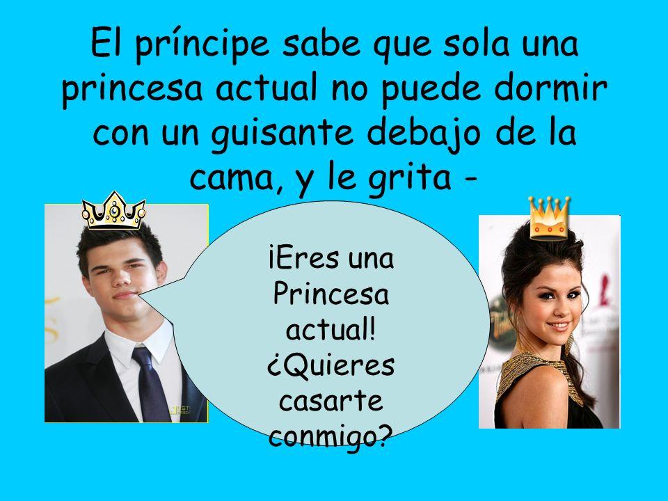 El príncipe sabe que sola una princesa actual no puede dormir con un guisante debajo de la cama, y le grita - ¡Eres una Princesa actual! ¿Quieres casa