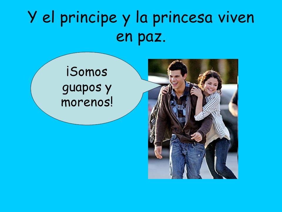 Y el principe y la princesa viven en paz. ¡Somos guapos y morenos!