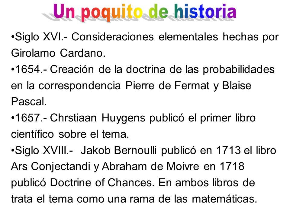 Siglo XVI.- Consideraciones elementales hechas por Girolamo Cardano. 1654.- Creación de la doctrina de las probabilidades en la correspondencia Pierre