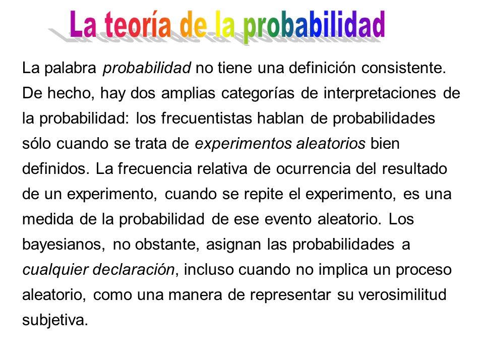 La palabra probabilidad no tiene una definición consistente. De hecho, hay dos amplias categorías de interpretaciones de la probabilidad: los frecuent